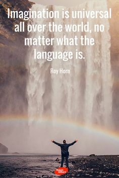 Imagination is universal all over the world, no matter what the language is. ~ Roy Horn