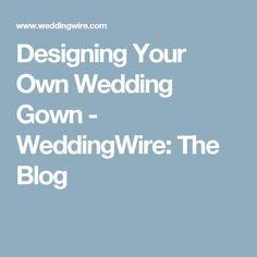 Designing Your Own Wedding Gown - WeddingWire: The Blog