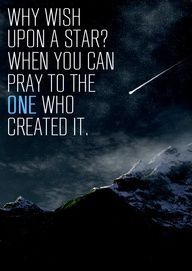 Why wish upon a star? When you can pray to the one who created it.