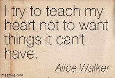 I try to teach my heart not to want things it can't have. Alice Walker