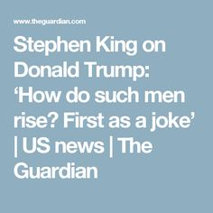 Stephen King on Donald Trump: 'How do such men rise? First as a joke' | US news | The Guardian