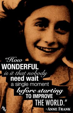 Anne Frank became a symbol of how ordinary people can get caught up in man's inhumanity. Anne retained a spirit of optimism and faith, in spite of her own personal suffering. She displayed tremendous strength of love, compassion, humanity, vision, and wisdom.♥
