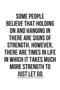 Some people believe that holding on and hanging in there are signs of strength. However, there are times in life in which it takes much more strength to just let go. #quotes