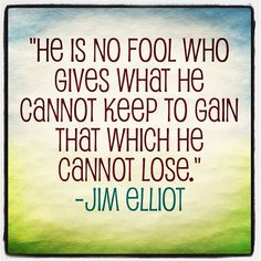 """""""He is no fool who gives what he cannot keep to gain that which he cannot lose."""" ― Jim Elliot"""