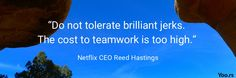 """""""Do not tolerate brilliant jerks.  The cost to teamwork is too high."""""""