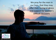We pray for the men in our lives, that they may offer their loving kindness and support for women's difficult decisions