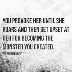 You provoke her until she roars and then get upset at her for becoming the monster you created ...
