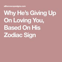Why He's Giving Up On Loving You, Based On His Zodiac Sign