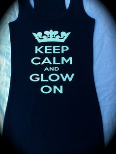 Keep Calm and Glow On Tank Top. Ohmy.. okay I'm going to make a shirt like this!!