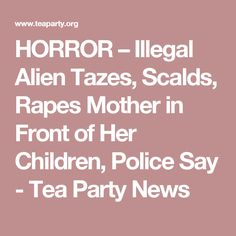 HORROR – Illegal Alien Tazes, Scalds, Rapes Mother in Front of Her Children, Police Say - Tea Party News