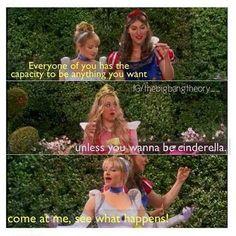 Amy: Cada uma de vocês tem a capacidade de ser o que quiser .... Penny: a menos que você queira ser cinderela ... Bernadette; vem para cima, pra você ver o que acontece_ The big bang theory