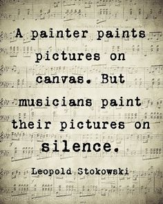 A painter paints pictures on canvas. But musicians paint their pictures on silence.. ~ Leopold Stokowski ~ . . . so sublime! <3