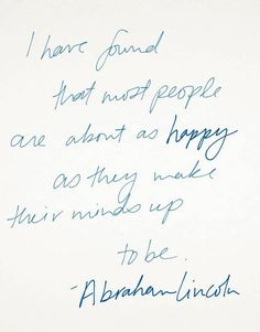 """""""I have found that most people are about at happy as they make their minds up to be.""""  Abraham Lincoln"""