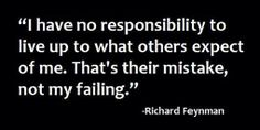 I have no responsibility to live up to what others expect from me. That's their mistake, not my failing ~Richard Feynman