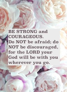 Joshua 1:9 Be strong and courageous.  God will be with you wherever you go. #bold #brave