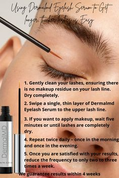 1. Gently clean your lashes, ensuring there is no makeup residue on your lash line. Dry completely. 2. Swipe a single, thin layer of Dermalmd Eyelash Serum to the upper lash line. 3. If you want to apply makeup, wait five minutes or until lashes are completely dry. 4. Repeat twice daily – once in the morning and once in the evening. 5. Once you are satisfied with your results, reduce the frequency to only two to three times a week.