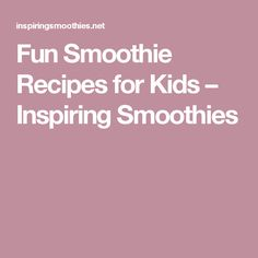 Fun Smoothie Recipes for Kids – Inspiring Smoothies