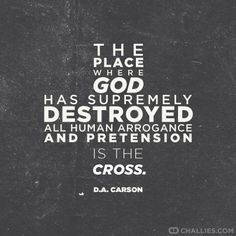 The place where God has supremely destroyed all human arrogance and pretension is the cross. - D.A. Carson