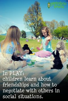From the Peekaboo Beans Blog: Quotes on the Importance of PLAY!! In PLAY: children learn about friendships and how to negotiate with others in social situations.