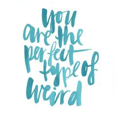 you are the perfect type of weird