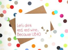 Funny birthday 40th birthday card with Lets drink red red wine... because UB40 printed on the front in claret red. * A6 card (A5 when flat)  *