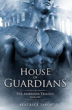 House of Guardians Book 1 of The Ambrosia Trilogy by Beatrice Sand A sexy, thrilling, paranormal romance about demigods. New Adult.