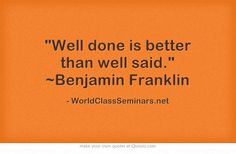Well done is better than well said. ~Benjamin Franklin