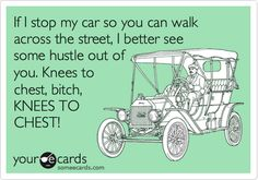 If I stop my car so you can walk across the street, I better see some hustle out of you. Knees to chest, bitch, KNEES TO CHEST!
