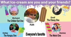The different varieties of ice creams and friends alike, make life worth living. You