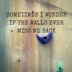 Sometimes I wonder if the walls ever miss me back rock climbing fitness motivation quotes
