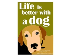 Life is Better with a Dog Art Print 5 x 7 print by GoingPlaces2, $13.00