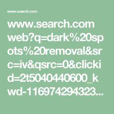 www.search.com web?q=dark%20spots%20removal&src=iv&qsrc=0&clickid=2t5040440600_kwd-116974294323&qm=__iv_m_p_c_13875572517_k_116974294323_g_5040440600_p_2_b_bp_d_t_vi__&tt=T0041535&au=11651568