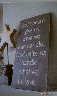 God doesn't give us what we can handle, God helps handle what we are given.
