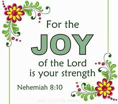 """""""Do not sorrow, for the joy of the LORD is your strength."""" [Nehemiah 8:10]"""