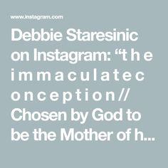 """Debbie Staresinic on Instagram: """"t h e i m m a c u l a t e c o n c e p t i o n // Chosen by God to be the Mother of his Son, Mary was conceived immaculately in order to…"""""""