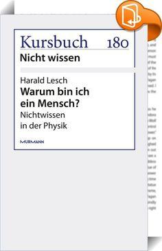 """Warum bin ich ein Mensch?    :  Harald Lesch zeigt, wie in der Physik mit dem Wissen auch die Ungewissheit wächst. """"Die metaphysische Grundfrage, warum denn überhaupt etwas ist und nicht vielmehr nichts, kann man mit physikalischen Methoden auch nicht beantworten."""""""