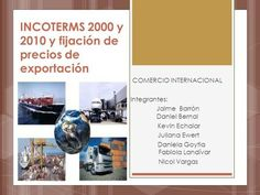 INCOTERMS 2000 y 2010 y fijación de precios de exportación COMERCIO INTERNACIONAL Integrantes: Jaime Barrón Daniel Bernal Kevin Echalar Juliana Ewert Daniela.