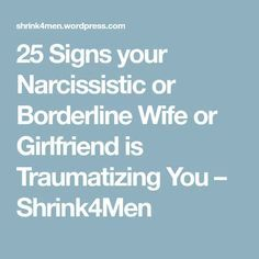 25 Signs your Narcissistic or Borderline Wife or Girlfriend is Traumatizing You – Shrink4Men
