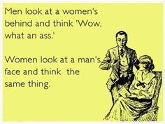 Men look at woman's behind and think 'wow what an ass.' Women look at a man's face and think the same thing.