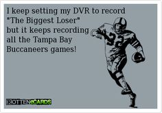 "I keep setting my DVR to record   ""The Biggest Loser""   but it keeps recording   all the Tampa Bay   Buccaneers games!"