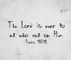 The Lord is near to all who call on Him, to all who call on Him in truth. - Psalm 145:18
