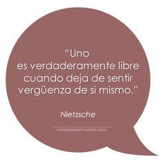 """Uno es verdaderamente libre cuando deja de sentir vergüenza de si mismo.""  Nietzsche Pretty Quotes, Amazing Quotes, Words Quotes, Wise Words, Favorite Quotes, Best Quotes, Smart Quotes, Lessons Learned In Life, Friedrich Nietzsche"