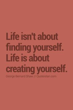 #Life isn't about finding yourself. Life is about creating yourself. http://www.quoteistan.com/2015/10/life-isnt-about-finding-yourself-life.html