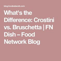 What's the Difference: Crostini vs. Bruschetta   FN Dish – Food Network Blog