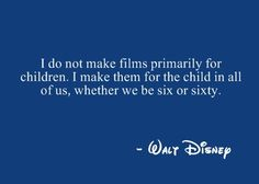"""""""I do not make films primarily for children. I make them for the child in all of us, whether we be six or sixty."""" -Walt Disney"""