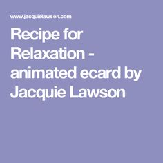 Recipe for Relaxation - animated ecard by Jacquie Lawson