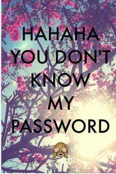 HAHAHA you don't know my password