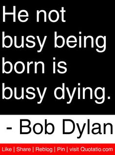 He not busy being born is busy dying. - Bob Dylan #quotes #quotations