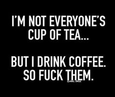I'm not everyone's cup of tea                                                                                                                                                     More