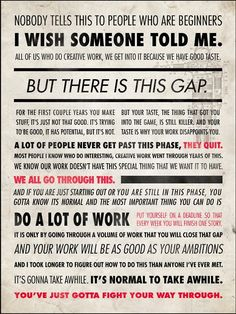 Quote by Ira Glass, one of the many loves of my life. I am very grateful for this speech. You can hear the whole thing on youtube.